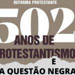 502 anos da Reforma Protestante e a Escravidão Negra