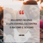 MULHERES NEGRAS: A LUTA EVANGÉLICA CONTRA O RACISMO E SEXISMO